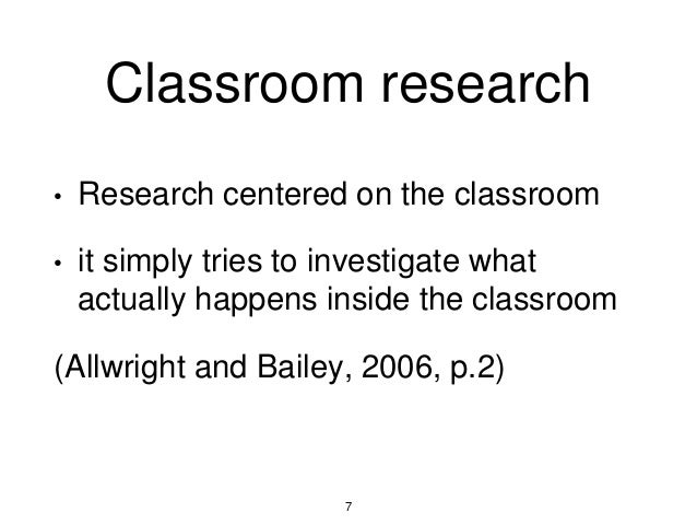 Classroom research • Research centered on the classroom • it simply tries to investigate what actually happens inside the ...