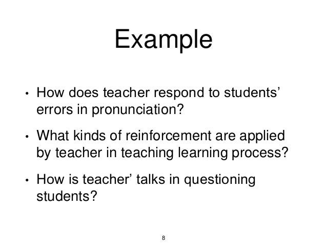 Example • How does teacher respond to students' errors in pronunciation? • What kinds of reinforcement are applied by teac...