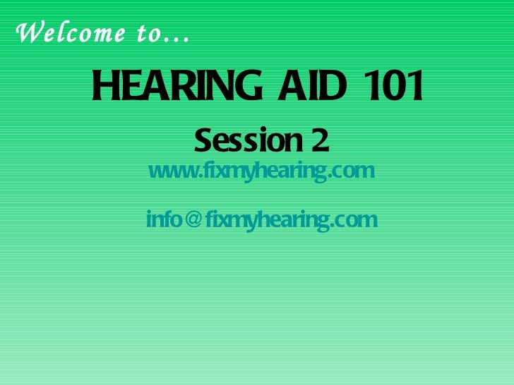 HEARING AID 101 Session 2 www.fixmyhearing.com [email_address] Welcome to…