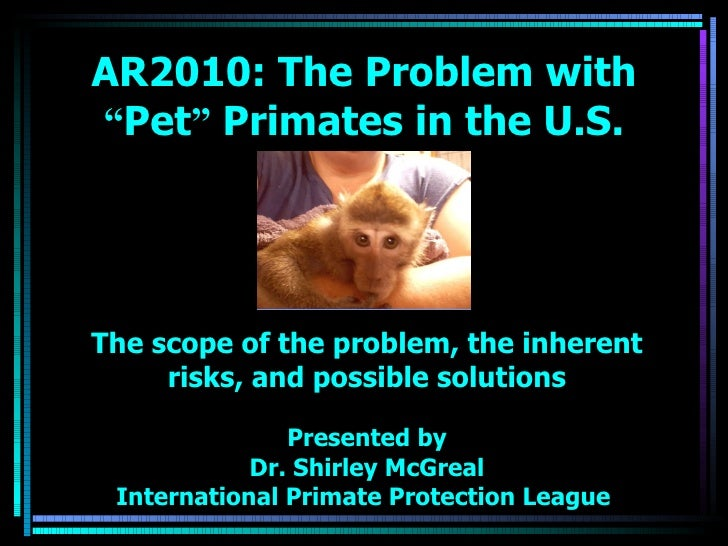 The scope of the problem, the inherent risks, and possible solutions Presented by Dr. Shirley McGreal International Primat...