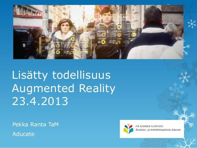 Lisätty todellisuusAugmented Reality23.4.2013Pekka Ranta TaMAducate