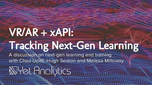 VR/AR + xAPI: Tracking Next-Gen Learning A discussion on next-gen learning and training with Chad Udell, Hugh Seaton and M...