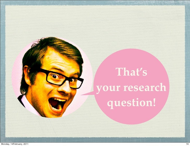 That's                           your research                             question!Monday, 14February, 2011              ...