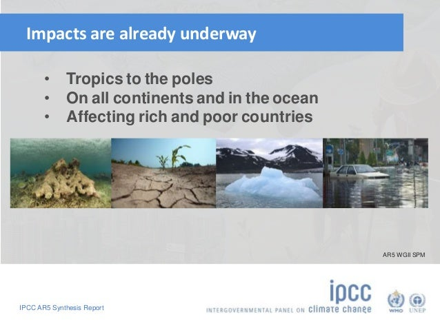Impacts are already underway  • Tropics to the poles  • On all continents and in the ocean  • Affecting rich and poor coun...