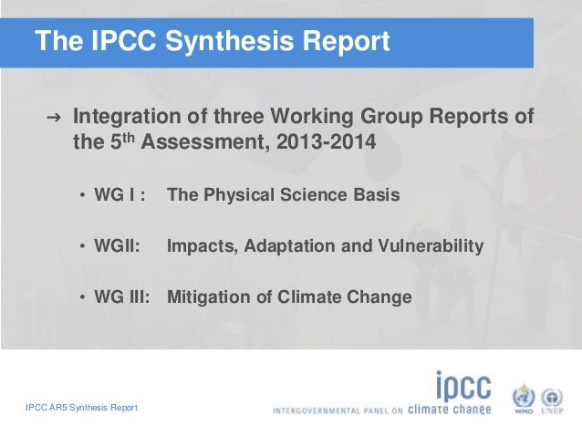 The IPCC Synthesis Report  ➜ Integration of three Working Group Reports of  the 5th Assessment, 2013-2014  • WG I : The Ph...