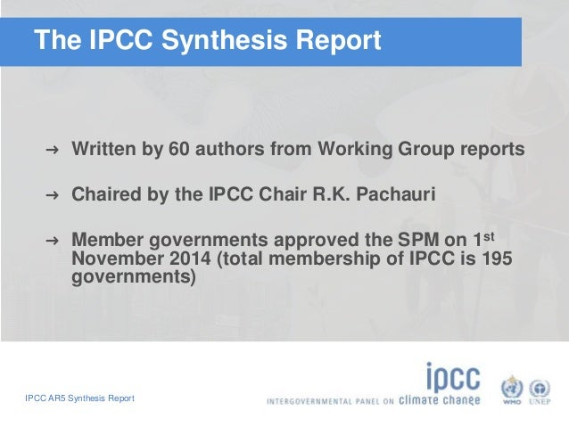The IPCC Synthesis Report  ➜ Written by 60 authors from Working Group reports  ➜ Chaired by the IPCC Chair R.K. Pachauri  ...