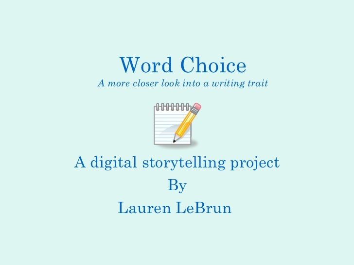 Word Choice A more closer look into a writing trait A digital storytelling project By Lauren LeBrun