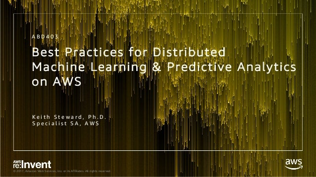 © 2017, Amazon Web Services, Inc. or its Affiliates. All rights reserved. Best Practices for Distributed Machine Learning ...