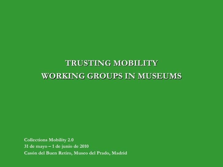 TRUSTING MOBILITY WORKING GROUPS IN MUSEUMS Collections Mobility 2.0 31 de mayo – 1 de junio de 2010 Casón del Buen Retiro...