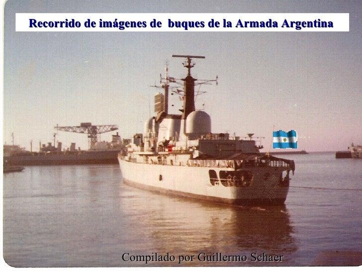 Recorrido de imágenes de  buques de la Armada Argentina  Compilado por Guillermo Schaer
