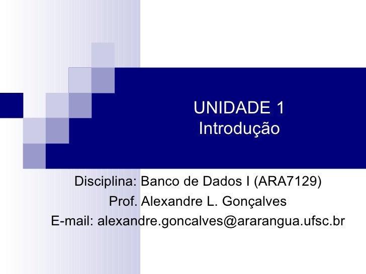 UNIDADE 1 Introdução Disciplina: Banco de Dados I (ARA7129) Prof. Alexandre L. Gonçalves E-mail: alexandre.goncalves@arara...