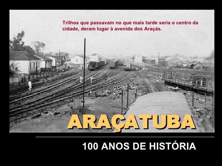 ARAÇATUBA 100 ANOS DE HISTÓRIA Trilhos que passavam no que mais tarde seria o centro da cidade, deram lugar à avenida dos ...