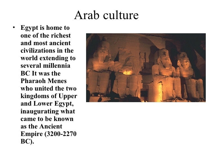 Arab culture <ul><li>Egypt is home to one of the richest and most ancient civilizations in the world extending to several ...