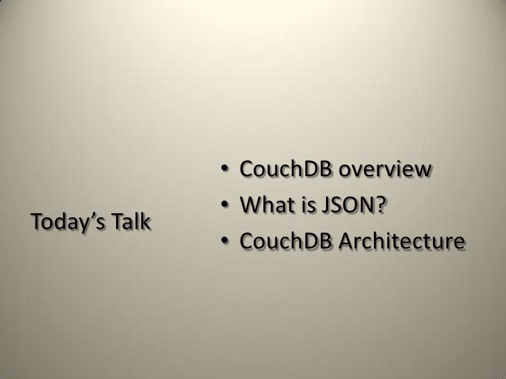 Today's Talk<br />CouchDB overview<br />What is JSON?<br />CouchDB Architecture<br />