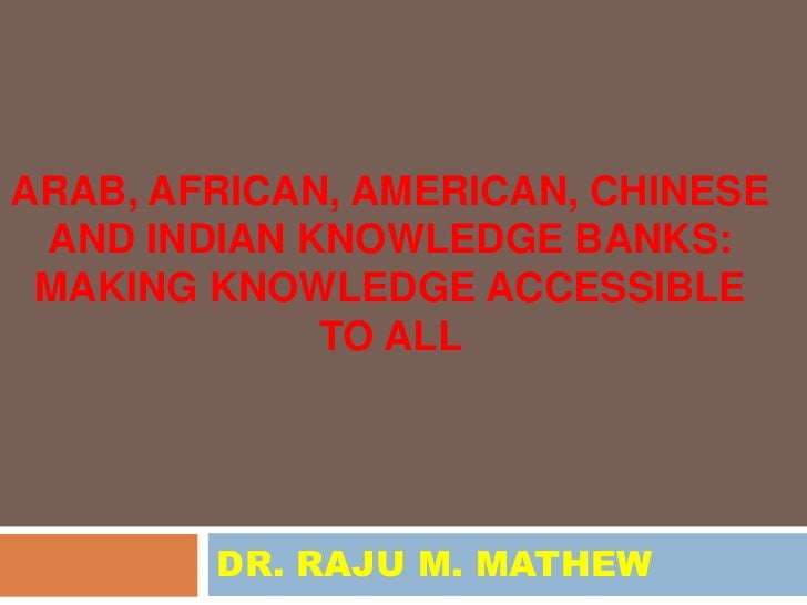 ARAB, AFRICAN, AMERICAN, CHINESE AND INDIAN KNOWLEDGE BANKS: MAKING KNOWLEDGE ACCESSIBLE             TO ALL        DR. RAJ...