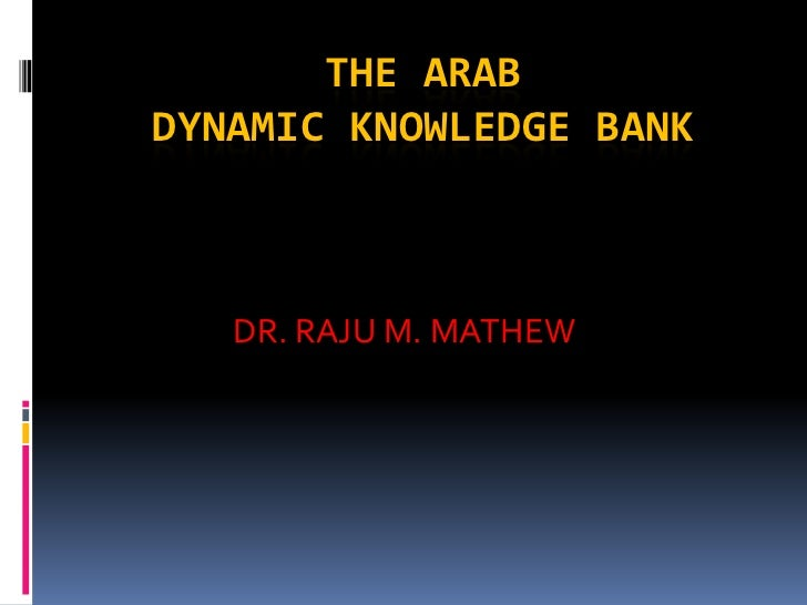 THE ARABDYNAMIC KNOWLEDGE BANK   DR. RAJU M. MATHEW