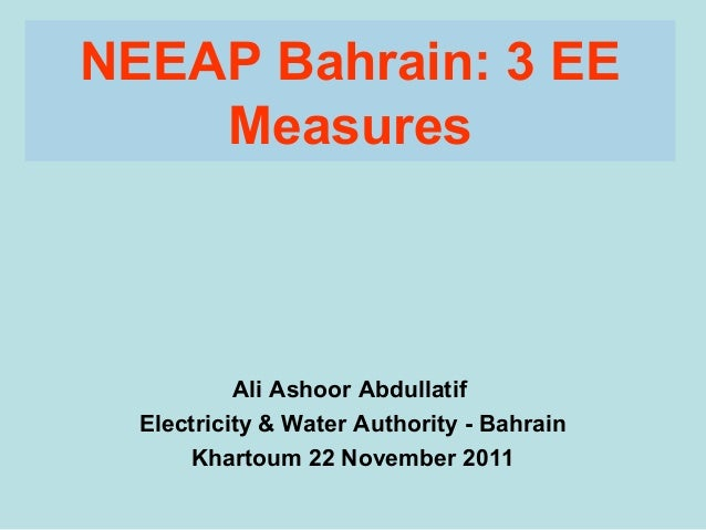 NEEAP Bahrain: 3 EE    Measures           Ali Ashoor Abdullatif  Electricity & Water Authority - Bahrain      Khartoum 22 ...