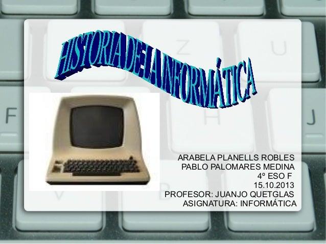 ARABELA PLANELLS ROBLES PABLO PALOMARES MEDINA 4º ESO F 15.10.2013 PROFESOR: JUANJO QUETGLAS ASIGNATURA: INFORMÁTICA