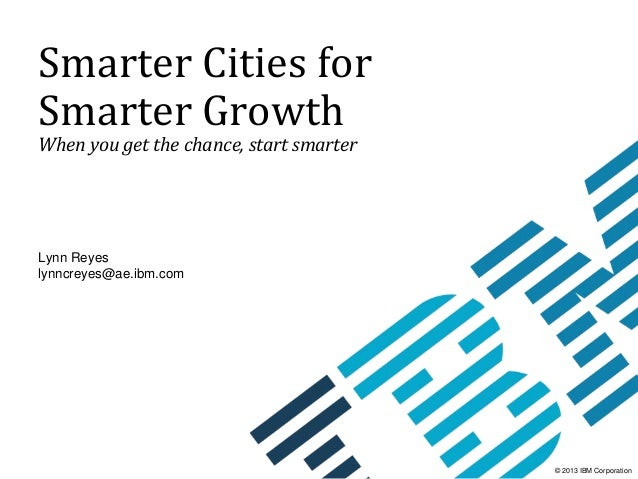 Smarter	Cities	for	 Smarter	Growth When	you	get	the	chance,	start	smarter  Lynn Reyes lynncreyes@ae.ibm.com  © 2013 IBM Co...