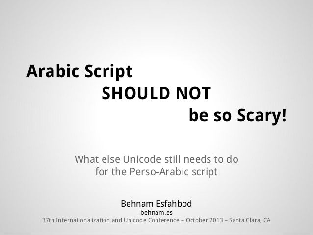 Arabic Script SHOULD NOT be so Scary! What else Unicode still needs to do for the Perso-Arabic script Behnam Esfahbod behn...