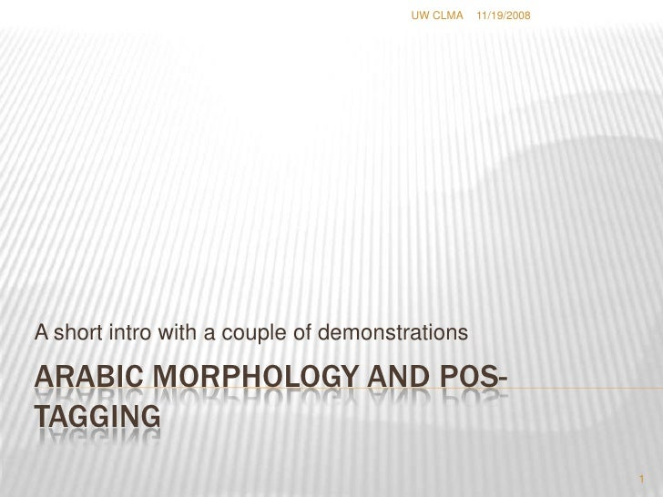 Arabic morphology and POS-tagging <br />A short intro with a couple of demonstrations<br />11/19/2008<br />1<br />UW CLMA ...