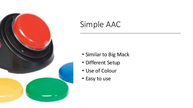 Simple AAC • Similar to Big Mack • Different Setup • Use of Colour • Easy to use