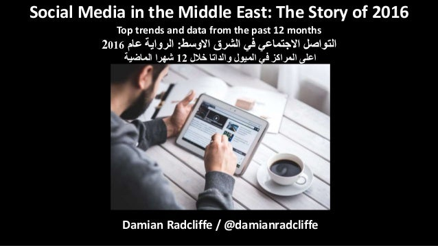 Damian Radcliffe / @damianradcliffe Social Media in the Middle East: The Story of 2016 Top trends and data from the past 1...