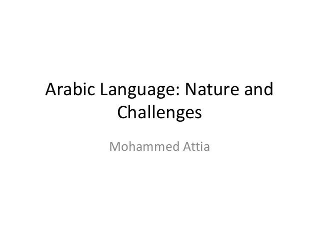 Arabic Language: Nature and         Challenges       Mohammed Attia