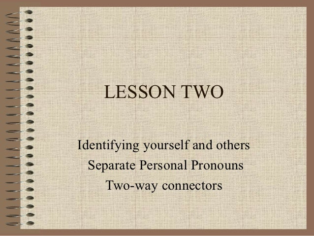 LESSON TWOIdentifying yourself and others  Separate Personal Pronouns     Two-way connectors