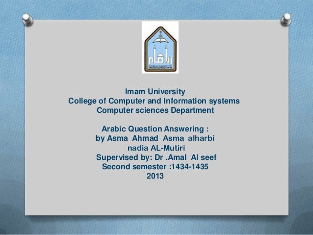 Imam UniversityCollege of Computer and Information systemsComputer sciences DepartmentArabic Question Answering :by Asma A...