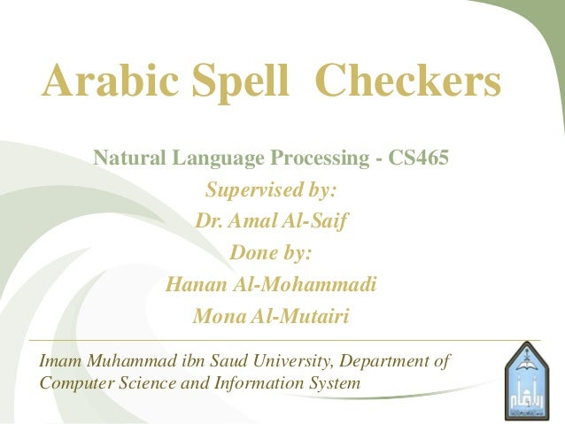 Arabic Spell CheckersNatural Language Processing - CS465Supervised by:Dr. Amal Al-SaifDone by:Hanan Al-MohammadiMona Al-Mu...