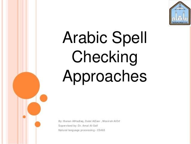 Arabic SpellCheckingApproachesBy: Banan AlHadlaq, Dalal AlZeer , Monirah AlOrfSupervised by: Dr. Amal Al-SaifNatural langu...