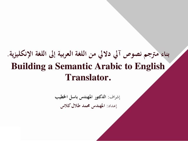 ﺑﻨﺎء ﻣﱰﺟﻢ ﻧﺼﻮص آﱄ دﻻﱄ ﻣﻦ اﻟﻠﻐﺔ اﻟﻌﺮﺑﻴﺔ إﱃ اﻟﻠﻐﺔ اﻹﻧﻜﻠﻴﺰﻳﺔ.  Building a Semantic Arabic to English                   ...