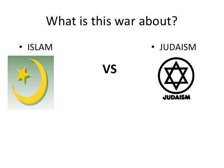 What is this war about?• ISLAM                • JUDAISM              VS