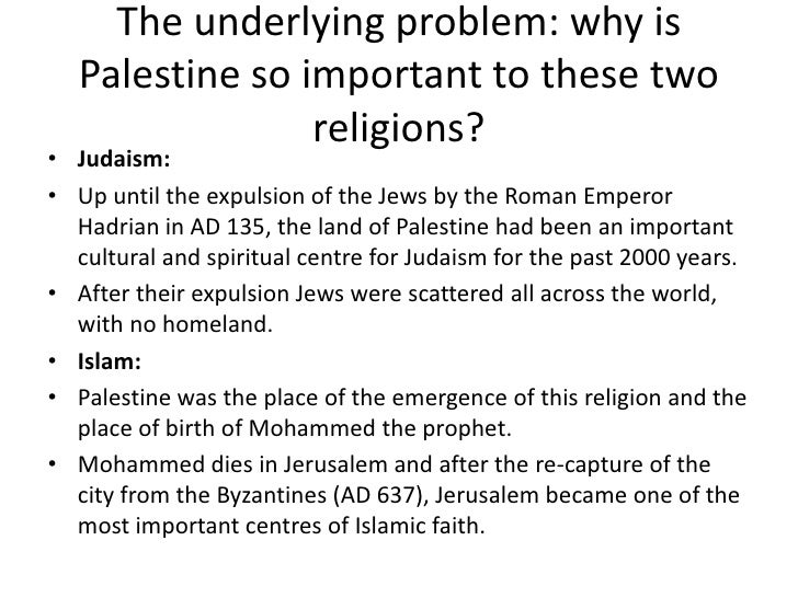 The underlying problem: why is  Palestine so important to these two                religions?• Judaism:• Up until the expu...