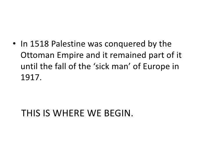 • In 1518 Palestine was conquered by the  Ottoman Empire and it remained part of it  until the fall of the 'sick man' of E...