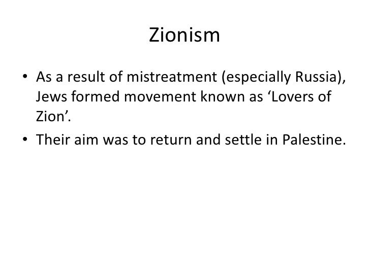 Zionism• As a result of mistreatment (especially Russia),  Jews formed movement known as 'Lovers of  Zion'.• Their aim was...