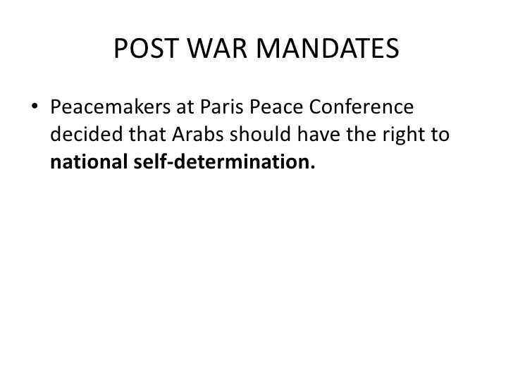 POST WAR MANDATES• Peacemakers at Paris Peace Conference  decided that Arabs should have the right to  national self-deter...