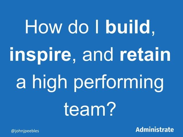 How do I build, inspire, and retain a high performing team? @johnjpeebles