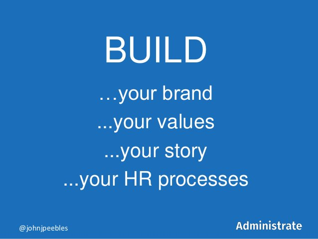 BUILD …your brand ...your values ...your story ...your HR processes @johnjpeebles