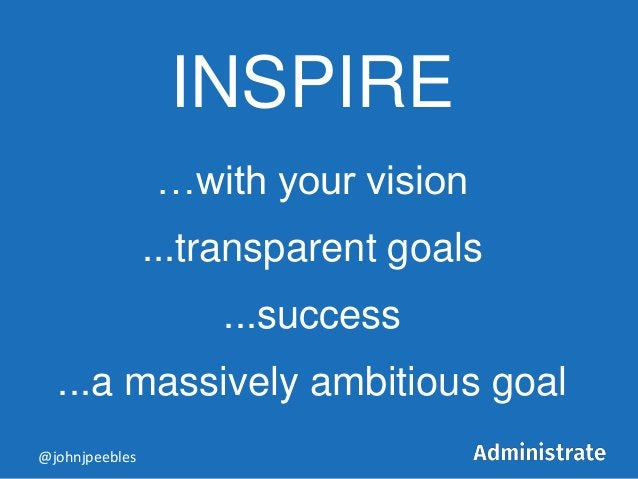 INSPIRE …with your vision ...transparent goals ...success ...a massively ambitious goal @johnjpeebles