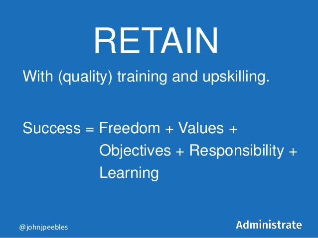 RETAIN With (quality) training and upskilling. Success = Freedom + Values + Objectives + Responsibility + Learning @johnjp...