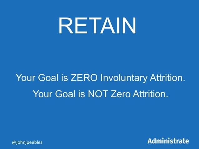 RETAIN Your Goal is ZERO Involuntary Attrition. Your Goal is NOT Zero Attrition. @johnjpeebles