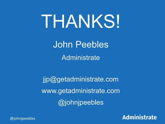 THANKS! John Peebles Administrate jjp@getadministrate.com www.getadministrate.com @johnjpeebles @johnjpeebles