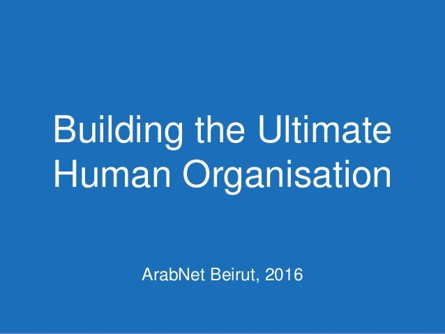Building the Ultimate Human Organisation ArabNet Beirut, 2016