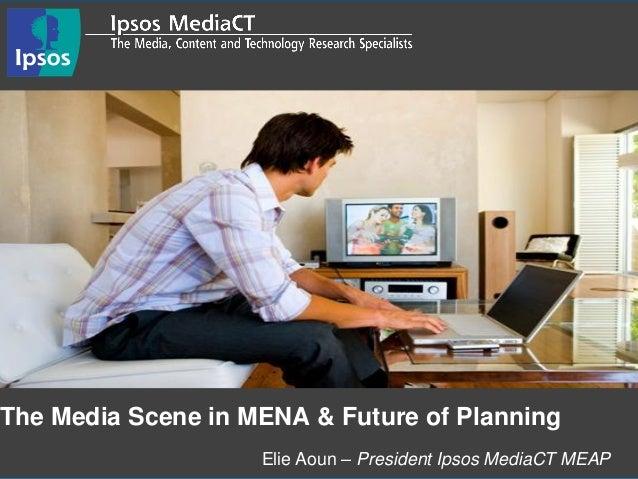 Elie Aoun – President Ipsos MediaCT MEAP The Media Scene in MENA & Future of Planning