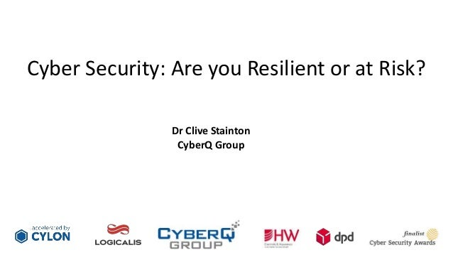 Cyber Security: Are you Resilient or at Risk? Dr Clive Stainton CyberQ Group
