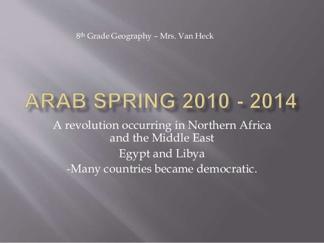 A revolution occurring in Northern Africa and the Middle East Egypt and Libya -Many countries became democratic. 8th Grade...
