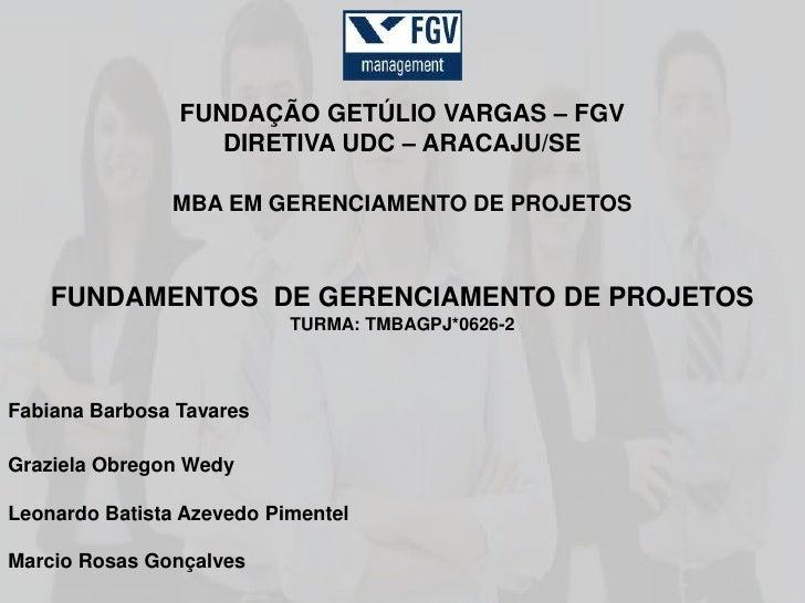 FUNDAÇÃO GETÚLIO VARGAS – FGV                   DIRETIVA UDC – ARACAJU/SE               MBA EM GERENCIAMENTO DE PROJETOS  ...