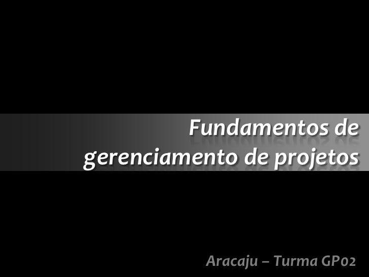 Fundamentos degerenciamento de projetos           Aracaju – Turma GP02